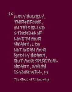 "From the Cloud of Unknowing: ""Rely humbly, therefore, on this blind stirring of love in your heart; I do not mean your bodily heart, but your spiritual heart, which is your will."""