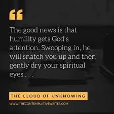 "From The Cloud of Unknowing: ""The good news is that humility gets God's attention. Swooping in, he will snatch you up and then gently dry your spiritual eyes ..."""""""""